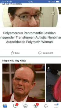 Terrible Facebook, May, and Woman: 12:17  78%  Polyamorous Panromantic LesBlan  nsgender  Transhuman Autistic Nonbinar  Autodidactic Polymath Woman  ub Like  Comment  People You May Know  7  3 Dumbass