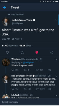 Whats the point, Neil??: 12:17 PM  Tweet  Raja Sen liked  Neil deGrasse Tyson C  @neiltyson  Albert Einstein was a refugee to the  USA  9:52 AM 26 Nov 18  11.4K Retweets 48.9K Likes  Winston @thesciencydude 2h  Replying to @neiltyson  What's the point Neil?  4  O 174  Neil deGrasse Tyson @neiltyson 2h  Thanks for asking. I hardly ever make points  Primarily, I share objective information that  people might use to inform their own points  76 t 137 2,572  Lil Juul @notKiel 2h  Tweet your reply Whats the point, Neil??