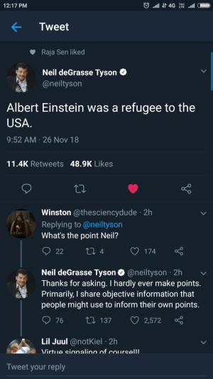 Whats the point, Neil?? by dr137 MORE MEMES: 12:17 PM  Tweet  Raja Sen liked  Neil deGrasse Tyson C  @neiltyson  Albert Einstein was a refugee to the  USA  9:52 AM 26 Nov 18  11.4K Retweets 48.9K Likes  Winston @thesciencydude 2h  Replying to @neiltyson  What's the point Neil?  4  O 174  Neil deGrasse Tyson @neiltyson 2h  Thanks for asking. I hardly ever make points  Primarily, I share objective information that  people might use to inform their own points  76 t 137 2,572  Lil Juul @notKiel 2h  Tweet your reply Whats the point, Neil?? by dr137 MORE MEMES