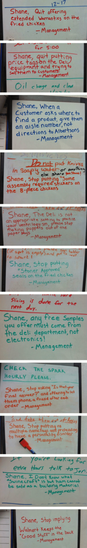 """srsfunny:  I Want To Go Where Shane Workshttp://srsfunny.tumblr.com/: 12-17  Shane, Quit offering  extended Warranties on the  fried chicken  - Management  for 5:00  Shane, quit putting  price tagsbn the Del:  Tequipment and trying to  Sellhem to Customers!  - Management  Oil c hange and clean  Shane, When a  Customer asks uhere to  find a product, give them  an aisle number, not  directions to Albertsons  - Management  Do not put Knives  water  elx sharo onshune!  Shane, Stop putting """"Some  assembly requ:redstickers on  the 8-piece chickens  in Soopy  or anyThinn  Shane, The Deli is not  an appropriate setting to practice  your ventr: loqu: sm, please stop  ma king puppèts out of the  paper dags  -Management  Cif sprt is enptySand put, helder  to spart I  Shane, stop putting  """"Stoner Approved  seals on the fried chic ken  -Management  sure  Slicing is done for the  next day.  Shane,  you offer ust come from  the deli department, not  electronics!  free  Samples  any  - Management  CHECK  HOURLY PLEASE.  THE SPARK  Shane, stop asking """"Is thetyour  Final answer?"""" and oPferng to let  them phone a Perend after cath  order  -Management  and feke HHenast at Bexsus  Shane, Stop putting on  multiple namefags and pretendng  to have a perseaal:ty disorder  -Management  you're Looking for  extra Haurs talk toJen.  Shane, I Dont Know what  1Swinecraf* is but ham cannot  be sold as a bulding Material  -Monagement  Shane, stop implying  Walmart Keeps the  """"Good Stuff"""" in the back  - Management srsfunny:  I Want To Go Where Shane Workshttp://srsfunny.tumblr.com/"""