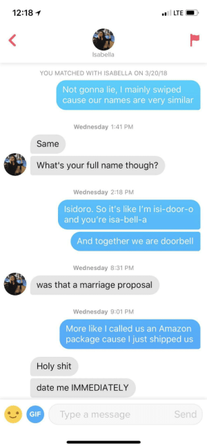 Amazon, Gif, and Marriage: 12:18 1  Isabella  YOU MATCHED WITH ISABELLA ON 3/20/18  Not gonna lie, I mainly swiped  cause our names are very similar  Wednesday 1:41 PM  Same  What's your full name though?  Wednesday 2:18 PM  Isidoro. So it's like I'm isi-door-o  and you're isa-bell-a  And together we are doorbell  Wednesday 8:31 PM  was that a marriage proposal  Wednesday 9:01 PM  More like I called us an Amazon  package cause I just shipped us  Holy shit  date me IMMEDIATELY  GIF  Type a message  Send Started off weak but ended strong