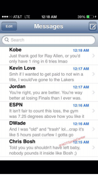 """Baby, It's Cold Outside, Chris Bosh, and Espn: 12:18 AM  AT&T LTE  39%  OO  Messages  Edit  Q Search  Kobe  12:18 AM  Just thank god for Ray Allen, or you'd  only have 1 ring in 6 tries lmao  Kevin Love  12:17 AM  Smh if I wanted to get paid to not win a  title  I would've gone to the Lakers  Jordan  12:17 AM  You're right, you are better. You're way  better at losing Finals than I ever was.  ESPN  12:16 AM  It isn't fair to count this loss, the gym  was 7.25 degrees above how you like it  DWade  12:16 AM  And I was """"old"""" and """"trash"""" lo  crap it's  like 5 hours past curfew l gotta go  enter  Chris Bosh  NOTSP 12:15 AM  Told you you shouldn't have left baby  nobody pounds it inside like Bosh LeBron's phone has been blowing up since the Warriors officially won the NBAFinals:"""