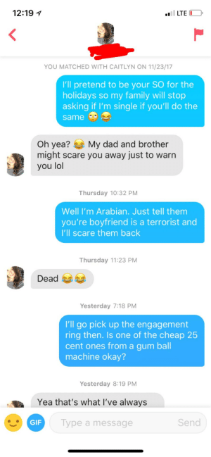 Her bio said she was looking for a boyfriend for the holidays: 12:19 1  YOU MATCHED WITH CAITLYN ON 11/23/17  I'll pretend to be your SO for the  holidays so my family will stop  asking if l'm single if you'll do the  same  Oh yea? My dad and brother  might scare you away just to warn  you lol  Thursday 10:32 PM  Well I'm Arabian. Just tell them  you're boyfriend is a terrorist and  I'll scare them back  Thursday 11:23 PM  Dead  Yesterday 7:18 PM  I'll go pick up the engagement  ring then. Is one of the cheap 25  cent ones from a gum ball  machine okay?  Yesterday 8:19 PM  Yea that's what l've always  GIF  Type a message  Send Her bio said she was looking for a boyfriend for the holidays