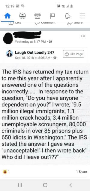 """Oh I get it it's funny because you're an asshole to public servants.: 12:19  W Snare  LIKE  Comment  Yesterday at 8:17 PM •O  Laugh Out Loudly 247  Sep 18, 2018 at 8:05 AM • *  Like Page  The IRS has returned my tax return  to me this year after I apparently  answered one of the questions  incorrectly.. In response to the  question, """"Do you have anyone  dependent on you?"""" I wrote, """"9.5  million illegal immigrants, 1.1  million crack heads, 3.4 million  unemployable scroungers, 80,000  criminals in over 85 prisons plus  650 idiots in Washington."""" The IRS  stated the answer I gave was  """"unacceptable!""""   then wrote back""""  Who did I leave out???""""  1 Share Oh I get it it's funny because you're an asshole to public servants."""