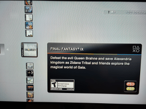 Turned on my PS3 for the first time in a few years and discovered a gold mine of rpg goodness. Brings back my youth.: 12/2 10:08 PM  DA  FINAL FANTASY IX  FINIE FANTAGT  Defeat the evil Queen Brahne and save Alexandria  kingdom as Zidane Tribal and friends explore the  magical world of Gaia.  TEEN  PS3  ASP  Animated Violence  Mld Language  ESRB CONTENT RATING  www.esh.org  uonesAd Turned on my PS3 for the first time in a few years and discovered a gold mine of rpg goodness. Brings back my youth.