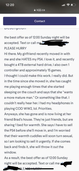 """Friends, Lol, and Love: 12:20  kijiji.ca  Contact  the best offer as of 12:00 Sunday night will be  accepted. Text or call me  PLEASE HURRY  Hi there. My girlfriend recently moved in with  me and she HATES my PS4. I love it, and recently  bought a 4TB external hard drive, I also own 1  controller and approximately 15 games.  Ithought I could make this work. I really did. But  in the time since she moved in, she has caught  me playing enough times that she started  sleeping on the couch and says that she """"wants  a more mature man."""" Or something like that. I  couldn't really hear her. I had my headphones in  playing COD WW2, lol. Priorities.  Anyways, she has gone and is now living at her  friend Brad's house. They're just friends, but are  sharing 1 bed for warmth. She says I have to sell  the PS4 before she'll move in, and I'm worried  that their warmth cuddles will soon turn sexual,  so l am looking to sell it urgently. If she comes  back and finds it, she will throw it out the  window.  As a result, the best offer as of 12:00 Sunday  night will be accepted. Text or call me  APLEACE She's keeping B(r)AD company"""