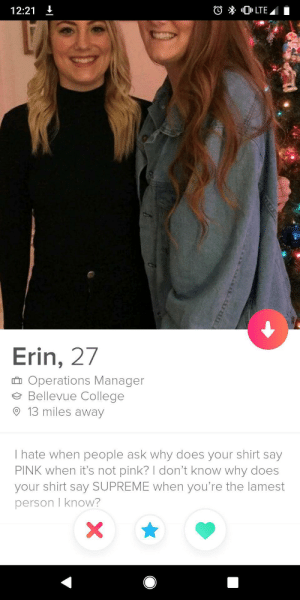 /r/streetwear imploding: 12:21 t  Erin, 27  Operations Manager  Bellevue College  9 13 miles away  I hate when people ask why does your shirt say  PINK when it's not pink? I don't know why does  your shirt say SUPREME when you're the lamest  person I know? /r/streetwear imploding
