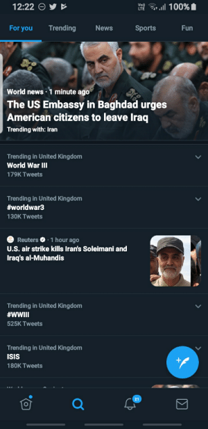 well fuck: 12:22  Vo)  ll 100% 1  LTE  Trending  For you  News  Sports  Fun  World news · 1 minute ago  The US Embassy in Baghdad urges  American citizens to leave Iraq  Trending with: Iran  Trending in United Kingdom  World War III  179K Tweets  Trending in United Kingdom  #worldwar3  130K Tweets  Reuters O · 1 hour ago  U.S. air strike kills Iran's Soleimani and  Iraq's al-Muhandis  Trending in United Kingdom  #WWII  525K Tweets  Trending in United Kingdom  ISIS  180K Tweets  21  ΙΣ well fuck