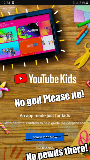 God, youtube.com, and Help: 12:24  4G+  ll31%  Collection  GONoodle  KIDA  BIG BLOCK o0  YouTube Kids  No god Please no!  An app made just for kids  With parental controls to help guide their experience  DOWNI CAD NJW  T77  NO THANKS  NOpewds there! Noooo