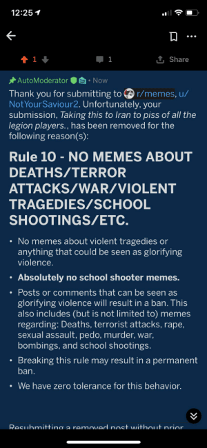 I mea.. wha?: 12:25 1  1 Share  1 1 +  1  * AutoModerator  Now  Thank you for submitting to O r/memes, u/  Not YourSaviour2. Unfortunately, your  submission, Taking this to Iran to piss of all the  legion players., has been removed for the  following reason(s):  Rule 10 - NO MEMES ABOUT  DEATHS/TERROR  ATTACKS/WAR/VIOLENT  TRAGEDIES/SCHOOL  SHOOTINGS/ETC.  • No memes about violent tragedies or  anything that could be seen as glorifying  violence.  Absolutely no school shooter memes.  • Posts or comments that can be seen as  glorifying violence will result in a ban. This  also includes (but is not limited to) memes  regarding: Deaths, terrorist attacks, rape,  sexual assault, pedo, murder, war,  bombings, and school shootings.  Breaking this rule may result in a permanent  ban.  We have zero tolerance for this behavior.  Resuhmitting a removed post without nrior I mea.. wha?