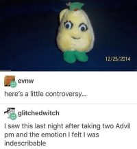 I wonder if it will work if I just ONE OF US ONE OF US ONE OF US - Max textpost textposts: 12/25/2014  evnW  here's a little controversy...  glitched witch  I saw this last night after taking two Advil  pm and the emotion l felt l was  indescribable I wonder if it will work if I just ONE OF US ONE OF US ONE OF US - Max textpost textposts