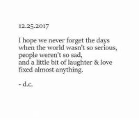 Love, World, and Sad: 12.25.2017  I hope we never forget the days  when the world wasn't so serious  people weren't so sad  and a little bit of laughter & love  fixed almost anything