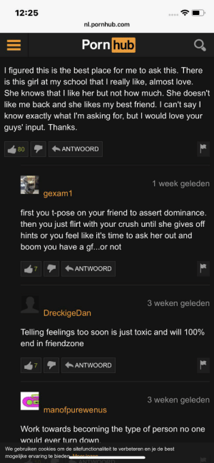 Advice, Best Friend, and Cookies: 12:25  nl.pornhub.com  Porn hub  I figured this is the best place for me to ask this. There  is this girl at my school that I really like, almost love.  She knows that I like her but not how much. She doesn't  like me back and she likes my best friend.I can't say I  know exactly what I'm asking for, but I would love your  guys' input. Thanks.  ANTWOORD  80  1 week geleden  gexam1  first you t-pose on your friend to assert dominance.  then you just flirt with your crush until she gives off  hints or you feel like it's time to ask her out and  boom you have a g...or not  ANTWOORD  7  3 weken geleden  DreckigeDan  Telling feelings too soc  is just toxic and will 100%  end in friendzone  ANTWOORD  7  3 weken geleden  manofpurewenus  Work towards becoming the type of person no one  would ever turn down.  We gebruiken cookies om de sitefunctionaliteit te verbeteren en je de best  mogelijke ervaring te bieden Mlzan  ANTWOORD Place to be for any dating advice you might need