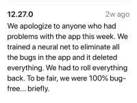 Yelp's update description: 12.27.0  We apologize to anyone who had  problems with the app this week. We  trained a neural net to eliminate all  the bugs in the app and it deleted  everything. We had to roll everything  back. To be fair, we were 100% bug  free... briefly  2w ago Yelp's update description