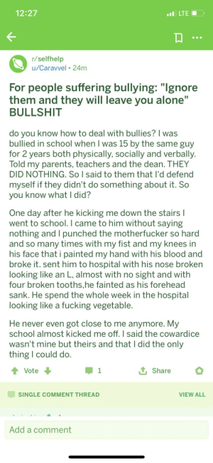 "4 broken ""tooths"" and he looked like a vegetable.: 12:27  LTE  r/selfhelp  u/Caravvel 24m  For people suffering bullying: ""Ignore  them and they will leave you alone""  BULLSHIT  do you know how to deal with bullies? I was  bullied in school when I was 15 by the same guy  for 2 years both physically, socially and verbally.  Told my parents, teachers and the dean. THEY  DID NOTHING. So I said to them that I'd defend  myself if they didn't do something about it. So  you know what I did?  One day after he kicking me down the stairs I  went to school. I came to him without saying  nothing and I punched the motherfucker so hard  and so many times with my fist and my knees in  his face that i painted my hand with his blood and  broke it. sent him to hospital with his nose broken  looking like an L, almost with no sight and with  four broken tooths,he fainted as his forehead  sank. He spend the whole week in the hospital  looking like a fucking vegetable.  He never even got close to me anymore. My  school almost kicked me off. I said the cowardice  wasn't mine but theirs and that I did the only  thing I could do.  Vote  1  Share  SINGLE COMMENT THREAD  VIEW ALL  Add a comment 4 broken ""tooths"" and he looked like a vegetable."