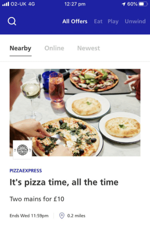 Pizza Express getting in on the Raimi Memes! It's pizza time! ?: 12:27 pm  ll O2-UK 4G  1 60%  All Offers  Eat Play Unwind  Online  Nearby  Newest  PIZZAEXPRESS  It's pizza time, all the time  Two mains for £10  Ends Wed 11:59pm  O 0.2 miles Pizza Express getting in on the Raimi Memes! It's pizza time! ?