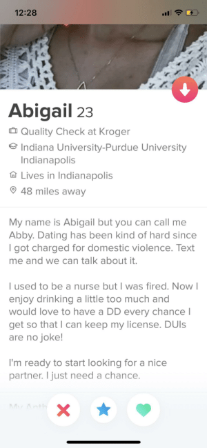I wonder why dating's hard: 12:28  Abigail 23  Quality Check at Kroger  University-Purdue University  Indianapolis  Lives in Indianapolis  48 miles away  My name is Abigail but you can call me  Abby. Dating has been kind of hard since  I got charged for domestic violence. Text  me and we can talk about it.  I used to be a nurse but I was fired. Now I  enjoy drinking a little too much and  would love to have a DD every chance l  get so that I can keep my license. DUIS  are no joke!  I'm ready to start looking for a nice  partner. I just need a chance.  My Anth  X I wonder why dating's hard