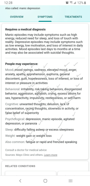 Advice, Crying, and Doctor: 12:28  Also called: manic depression  OVERVIEW  SYMPTOMS  TREATMENTS  Requires a medical diagnosis  Manic episodes may include symptoms such as high  energy, reduced need for sleep, and loss of touch with  reality. Depressive episodes may include symptoms suclh  as low energy, low motivation, and loss of interest in daily  activities. Mood episodes last days to months at a time  and may also be associated with suicidal thoughts  People may experience:/  Mood mood swings, sadness, elevated mood, anger,  anxiety, apathy, apprehension, euphoria, general  discontent, guilt, hopelessness, loss of interest, or loss of  interest or pleasure in activities  Behavioral: irritability, risktaking behaviors, disorganize  behavior, aggression, ağitation, cryíng, excess désire for  sex, hyperactivity, impulsivity, restlesshess, or self-harm  Cognitive: unwanted thoughts, delusion, lack of  concentration, racing thoughts, slowness in activity, or  false belief of superiority  Psychological: depression, manic episode, agitated  depression, or paranoia  Sleep: difficulty falling asleep or excess sleepiness  Weight: weight gain or weight loss  Also common: fatigue or rapid and frenzied speaking  Consult a doctor for medical advice  Sources: Mayo Clinic and others. Learn more  RELATED CONDITIONS 2meirl4meril