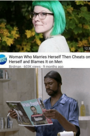Birdman, Dank, and Memes: 12:3  Woman Who Marries Herself Then Cheats on  Herself and Blames It on Men  Birdman 603K views 9 months ago  A Seriously though, wtf? by TheWildTeo MORE MEMES
