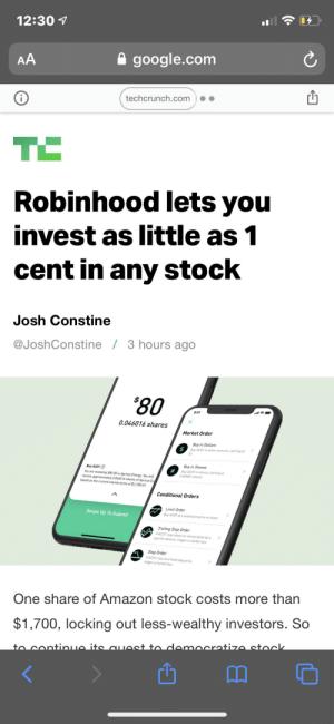 Robinhood you can update in huge amount of stock by just $1 wow: 12:30 1  A google.com  AA  techcrunch.com  Robinhood lets you  invest as little as 1  cent in any stock  Josh Constine  @JoshConstine / 3 hours ago  *80  9:41  0.046016 shares  Market Order  Buy in Dollars  Buy ACOT in dollar amounts, starting at  $1.  Buy in Shares  Buy ACOT O  You are investing $80.00 in Apricot Energy. You will  receive approximately 0.046016 shares of Apricot En  based on the current market price of $1,738.49.  Buy ACOT in shares, starting at  0.000001 shares.  Conditional Orders  Limit Order  Swipe Up To Submit  Buy ACOT at a maximum price or lower.  Trailing Stop Order  IF ACOT rises above its lowest price by a  specific amount, trigger a market buy.  Stop Order  IF ACOT rises to a fixed stop price.  trigger a market buv  One share of Amazon stock costs more than  $1,700, locking out less-wealthy investors. So  to continue its auest to democratize stock Robinhood you can update in huge amount of stock by just $1 wow