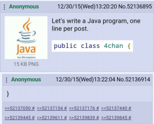Absolute brilliance brought to you by the hackers at 4chan: 12/30/15(Wed)13:20:20 No.52136895  Anonymous  Let's write a Java program, one  line per post.  public class 4chan {  Java  Sun Microsystems  15 KB PNG  12/30/15(Wed)13:22:04 No.52136914  Anonymous  }  >>52137050 # >>52137154 #>>52137176 # >>52137440 #  >52139445 # >>52139611 # >>52139839 Absolute brilliance brought to you by the hackers at 4chan
