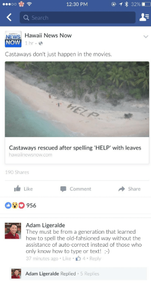 pucikat:   manapua:  why are old people so obsessed with doing this  me as a castaway spelling with leaves: tfw u get stranded😱😱😱😞😞😞😞😞😞😩😩😩😩😩😩😭😭😭😭😭😭😭😭😭😭😭😭😭 succs 👎👎👎👎👎👎👎😾😾😾😾😾😡😡😡😡💩💩💩💩💩cause theres no pokestops 😂😂😂😂😂😂👌👌👌👌👌💯💯💯💯💯😜😜😜😜so whoever sees this 👀👀👀👀👀👈👈👈👈👈👈u know what to do😋😋😋😏😏😏😏😏😛😛😛😛😉😉😉😉💅💅💅💅💅💅 : 12:30 PM  Search  HAWA  NEWS Hawaii News Now  NOW  1 hr  Castaways don't just happen in the movies.  1  Castaways rescued after spelling 'HELP' with leaves  ha  waiinewsnow.com  190 Shares  Like  Comment  Share  080 956   Adam Ligeralde  They must be from a generation that learned  how to spell the old-fahsioned way without the  assistance of auto-correct instead of those who  only know how to type or text! -)  37 minutes ago Like 4 Reply  Adam Ligeralde Replied - 5 Replies pucikat:   manapua:  why are old people so obsessed with doing this  me as a castaway spelling with leaves: tfw u get stranded😱😱😱😞😞😞😞😞😞😩😩😩😩😩😩😭😭😭😭😭😭😭😭😭😭😭😭😭 succs 👎👎👎👎👎👎👎😾😾😾😾😾😡😡😡😡💩💩💩💩💩cause theres no pokestops 😂😂😂😂😂😂👌👌👌👌👌💯💯💯💯💯😜😜😜😜so whoever sees this 👀👀👀👀👀👈👈👈👈👈👈u know what to do😋😋😋😏😏😏😏😏😛😛😛😛😉😉😉😉💅💅💅💅💅💅