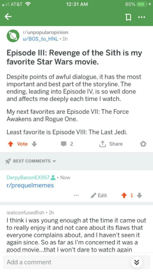 Jedi, Revenge, and Sith: 12:31 AM  85%  all AT&T  r/unpopularopinion  u/BOS_to_HNL 1h  Episode IlI: Revenge of the Sith is my  favorite Star Wars movie.  Despite points of awful dialogue, it has the most  important and best part of the storyline. The  ending, leading into Episode IV, is so well done  and affects me  deeply each time I watch  My next favorites are  Awakens and Rogue One  Episode VII: The Force  Least favorite is Episode VIII: The Last Jedi  Vote  2  Share  BEST COMMENTS  DerpyBaconEX957 Now  r/prequelmemes  Edit  ieatconfusedfish 1h  I think i was young enough at the time it came out  to really enjoy it and not care about its flaws that  everyone complains about, and I haven't seen it  again since. So as far as I'm concerned it was a  good movie...that I won't dare to watch again  Add a comment Why isn't this more popular? This is outrageous! It's unfair!