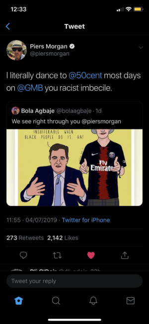 No trust me, i'm one of you guys: 12:33  Tweet  Piers Morgan  @piersmorgan  I literally dance to @50cent most days  on @GMB you racist imbecile.  Bola Agbaje @bolaagbaje 1d  We see right through you @piersmorgan  INSUFFERABLE WHEN  BLACK PEOPLE DO IT. HA!  Fly  Emirate  11:55 04/07/2019 Twitter for iPhone  273 Retweets 2,142 Likes  DI:A D... AJI.  Tweet your reply  (  Σ  VALED. No trust me, i'm one of you guys