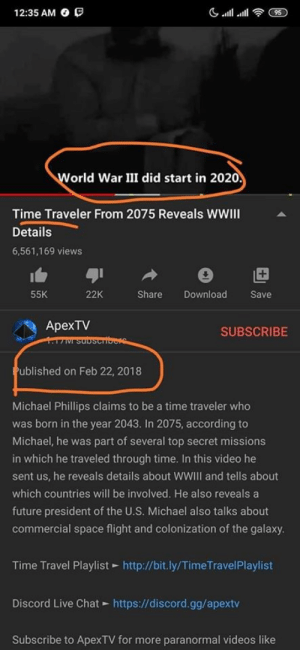 yes: 12:35 AM O O  95  World War III did start in 2020.  Time Traveler From 2075 Reveals WwWII  Details  6,561,169 views  55K  22K  Share  Download  Save  ApexTV  17M Subscribere  SUBSCRIBE  Published on Feb 22, 2018  Michael Phillips claims to be a time traveler who  was born in the year 2043. In 2075, according to  Michael, he was part of several top secret missions  in which he traveled through time. In this video he  sent us, he reveals details about WWIII and tells about  which countries will be involved. He also reveals a  future president of the U.S. Michael also talks about  commercial space flight and colonization of the galaxy.  Time Travel Playlist - http://bit.ly/TimeTravelPlaylist  Discord Live Chat https://discord.gg/apextv  Subscribe to ApexTV for more paranormal videos like yes