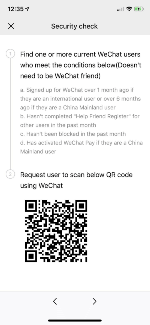 """Apparently, Lol, and China: 12:35  Security check  Find one or more current WeChat users  who meet the conditions below(Doesn't  need to be WeChat friend)  a. Signed up for WeChat over 1 month ago if  they are an international user or over 6 months  ago if they are a China Mainland user  b. Hasn't completed """"Help Friend Register"""" for  other users in the past month  c. Hasn't been blocked in the past month  d. Has activated WeChat Pay if they are a China  Mainland user  Request user to scan below QR code  2  using WeChat  X Cant sign up for wechat cause apparently i need to have a friend who has an account for over a month. Lol -_-"""