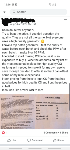 She always smells like wet dog and sour chocolate milk: 12:36  a Search  Aug 14 at 10:29 AM  Colloidal Silver anyone??  Try to beat the price. If you do I question the  quality. They are not all the same. Not everyone  high quality generator.  uses a  I have a top notch generator. I test the purity of  water before each batch and check the PPM after  each batch. I make 9 or 10 PPM  I decided to start making CS because it is so  expensive to buy. (Twice the amounts on my list at  the most reasonable place for high quality CS)  As long as I needed to make it for my own use to  save money I decided to offer it so that I can offset  some of my rescue expenses.  I took pricing from the site I get CS from that has  good prices for high quality CS and I cut the prices  in half.  It sounds like a WIN-WIN to me!  COLLOIDAL SILVER  COLLOIDAL SILVER  COLLOIDAL SILVER aka CS or more appropriately called EIS -  Electrically Isolated Silver is my preferred natural antibiotic of choice. I  use Colloidal Silver for any and all viral, bacterial, fungal, or single  celled organism (protozoan) infections and popular opinion it is far  superior to any traditional anti-biotic Ihave read and experienced.  It treats all infections: fungal, viral, bacterial and single cell organisms  (including Giardia and Coccidia). Since it is natural it does not wipe out  friendly bacteria from the body  It can be used by all beings, human and animal. It is safe for pregnant  and nursing animals and babies once they are drinking on their own.  Until then they get the benefit from nursing.  Since it is natural, it is a great preventative also.  Animals can be dosed orally with a syringe, in food or self-dosed in  their drinking water.  I use CS only for myself and my dogs (and occasionally kitties) now. I  don't use any prescribed antibiotics. There is no more guessing on  which antibiotic is the best. CS takes care of everything. So no more  having to have a new antibiotic when one does not work. Since 