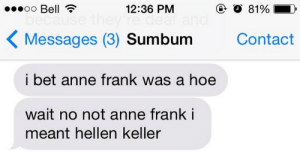 surprisebitch:  rabioheab:  oh  let her rest in peace: 12:36 PM  81%  KMessages (3) Sumbum  Contact  i bet anne frank was a hoe  wait no not anne frank i  meant hellen keller surprisebitch:  rabioheab:  oh  let her rest in peace