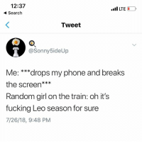 Leo Season: 12:37  Search  LTE  Tweet  @Sonny 5ideUp  Me: ***drops my phone and breaks  the screen***  Random girl on the train: oh it's  fucking Leo season for sure  7/26/18, 9:48 PM