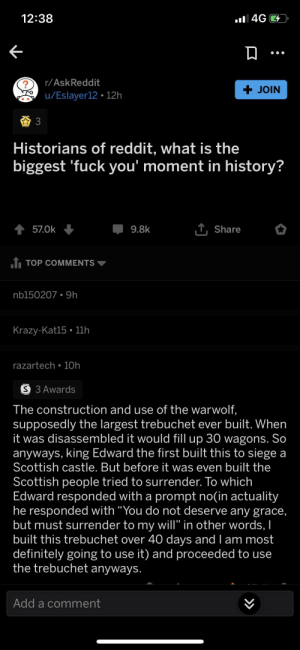 """True power!: 12:38  4G  r/AskReddit  + JOIN  u/Eslayer12 12h  3  Historians of reddit, what is the  biggest 'fuck you' moment in history?  T,Share  57.0k  9.8k  1 TOP COMMENTS  nb150207 9h  Krazy-Kat15 11h  razartech 10h  S 3 Awards  The construction and use of the warwolf,  supposedly the largest trebuchet ever built. When  it was disassembled it would fill up 30 wagons. So  anyways, king Edward the first built this to siege a  Scottish castle. But before it was even built the  Scottish people tried to surrender. To which  Edward responded with a prompt no(in actuality  he responded with """"You do not deserve any grace,  but must surrender to my will"""" in other words, I  built this trebuchet over 40 days and I am most  definitely going to use it) and proceeded to use  the trebuchet anyways.  Add a comment True power!"""
