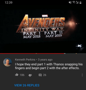 Kenneth knew all along: 12:39  MARVEL  VEMGERS  INFINITY WAR  PART I PART II  MAY 2018  MAY 2019  Kenneth Perkins 3 years ago  I hope they end part 1 with Thanos snapping his  fingers and begin part 2 with the after effects.  I186  26  VIEW 26 REPLIES Kenneth knew all along