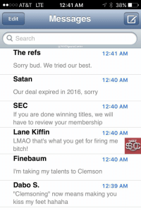 "Nick Saban's phone has been blowing up since Clemson won the NationalChampionship:: 12:41 AM  ..ooo AT&T LTE  Messages  Edit  Q Search  @NOT Sports Center  The refs  12:41 AM  Sorry bud. We tried our best.  Satan  12:40 AM  Our deal expired in 2016, sorry  SEC  12:40 AM  If you are done winning titles, we will  have to review your membership  Lane Kiffin  12:40 AM  LMAO that's what you get for firing me  bitch!  Finebaum  12:40 AM  I'm taking my talents to Clemson  Dabo S  12:39 AM  ""Clemsoning"" now means making you  kiss my feet hahaha Nick Saban's phone has been blowing up since Clemson won the NationalChampionship:"