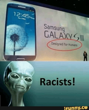 Lol!! Les pauvres marciens!! Il font comment sil veulent posseder un Galaxy S3??: 12:45  Th 3ay  Samsung  GALAXY  Designed for Humans  Racists!  ifunny.ce Lol!! Les pauvres marciens!! Il font comment sil veulent posseder un Galaxy S3??