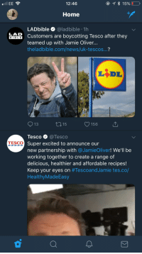 Lad Bible: 12:46  Home  LADbible @ladbible 1h  Customers are boycotting Tesco after they  teamed up with Jamie Oliver.  theladbible.com/news/uk-tescos...?  LAD  BIBLE  13  1315  156  Tesco @Tesco  Super excited to announce our  new partnership with @JamieOliver! We'll be  working together to create a range of  delicious, healthier and affordable recipes!  Keep your eyes on #TescoandJamie tes.co/  HealthyMadeEasy  TESCO