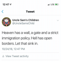 Children, Heaven, and Memes: 12:47 4  Tweet  Uncle Sam's Children  @UncleSamsChild  1775  Heaven has a wall, a gate and a strict  immigration policy. Hell has open  borders. Let that sink in  10/24/18, 12:47 PM  li View Tweet activity In case you need a reminder
