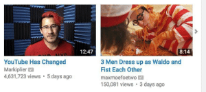 Meme, youtube.com, and Dress: 12:47  8:14  ALVO  YouTube Has Changed  3 Men Dress up as Waldo and  Fist Each Other  Markiplier  4,631,723 views 5 days ago  maxmoefoetwo  150,081 views 3 days ago Meme