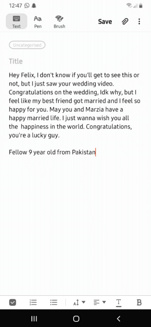 Congratulations Marzia and Felix. (Please let him see this): 12:47  Aa  Save  Brush  Text  Pen  Uncategorised  Title  Hey Felix, I don't know if you'll get to see this or  not, but I just saw your wedding video.  Congratulations on the wedding, ldk why, but I  feel like my best friend got married and I feel so  happy for you. May you and Marzia have a  happy married life. I just wanna wish you all  the happiness in the world. Congratulations,  you're a lucky guy.  Fellow 9 year old from Pakistan  T B  AI  O Congratulations Marzia and Felix. (Please let him see this)