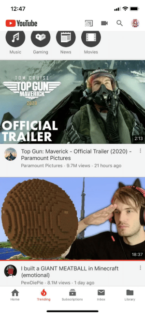 Minecraft, Movies, and Music: 12:47  YouTube  Music  Gaming  Movies  News  TOM CRUISE  TOPGUN  MAVERICK  2020  OFFICIAL  TRAILER  2:13  Top Gun: Maverick - Official Trailer (2020)  Paramount Pictures  Paramount Pictures 9.7M views 21 hours ago  18:37  I built a GIANT MEATBALL in Minecraft  (emotional)  PewDiePie 8.1M views 1 day ago  Trending  Subscriptions  Library  Home  Inbox Thank you YouTube now everyone will see pewdiepie apology to water sheep
