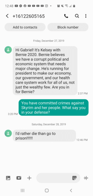 I wish this was fake: 12:48  < +16122605165  Add to contacts  Block number  Friday, December 27, 2019  Hi Gabriel! It's Kelsey with  Bernie 2020. Bernie believes  we have a corrupt political and  economic system that needs  major change. He's running for  president to make our economy,  our government, and our health  care system work for all of us, not  just the wealthy few. Are you in  for Bernie?  2:37 PM  You have committed crimes against  Skyrim and her people. What say you  in your defense?  3:20 PM  Saturday, December 28, 2019  I'd rather die than go to  prison!!!!!  12:46 PM  II I wish this was fake