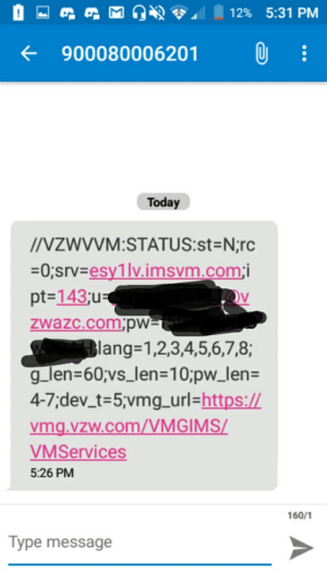 Phone, Today, and Got: 12% 5:31 PM  900080006201  Today  INZWYVM:STATUS:st=N;rc  0;srvesy1lvimsvm.comi  pt-143;u  zwazc.com.pw=i  lang1,2,3,4,5,6,7,8;  g_len=60;vs_len=10;pw_len=  4-7;dev_t=5;vmg_url=https://  vmg.vzw.com/VMGIMS/  VMServices  5:26 PM  160/1  Type message Got this lovely message after activating my phone...