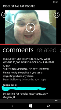 [Screenshot] YouTube video with screaming fat man, along with the most hilarious comment I've seen in a while.: 12:50  DISGUSTING FAT PEOPLE  comments related  FOX NEWS: MORBIDLY OBESE MAN WHO  WEIGHS 10,000 POUNDS GOES ON RAMPAGE  AFTER  SUFFERING MCDONALD'S WITHDRAWAL.  Please notify the police if you see a  disgusting whale anywhere.  Dean Gullberry 6 months ago I reply  Nigga das u  Disgusting Fat People: http://youtu.be/vi- [Screenshot] YouTube video with screaming fat man, along with the most hilarious comment I've seen in a while.
