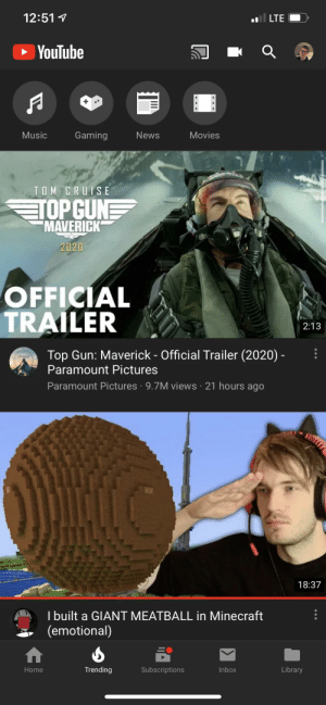Minecraft, Movies, and Music: 12:51  Il LTE  YouTube  Music  Gaming  News  Movies  TOM CRUISE  TOP CUNE  MAVERICK  2020  OFFICIAL  TRAILER  2:13  Top Gun: Maverick - Official Trailer (2020) -  Paramount Pictures  Paramount Pictures 9.7M views 21 hours ago  18:37  I built a GIANT MEATBALL in Minecraft  (emotional)  Inbox  Trending  Subscriptions  Library  Home When Felix's Minecraft let's play gets on #2 on trending page, we know Minecraft has become popular again because of Felix.