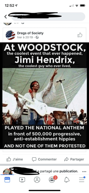 National Anthem, Progressive, and Jimi Hendrix: 12:52  LII  Dregs of Society  hier à 20:19  At WOODSTOCK,  the coolest event that ever happened,  Jimi Hendrix,  the coolest guy who ever lived  PLAYED THE NATIONAL ANTHEM  in front of 500,000 progressive,  anti-establishment hippies  AND NOT ONE OF THEM PROTESTED  J'aime  Commenter  Partager  a partagé une publication Jimi Hendrix would wear a MAGA hat