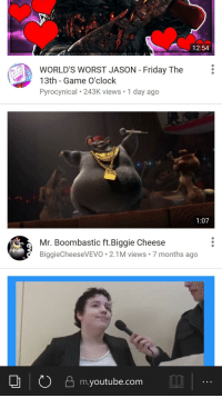 Friday the 13th: 12:54  WORLD'S WORST JASON Friday The  13th - Game O'clock  Pyrocynical 243K views 1 day ago  1  1:07  Mr. Boombastic ft.Biggie Cheese  BiggieCheeseVEVO. 2.1M views 7 months ago  0凸m.youtube.com
