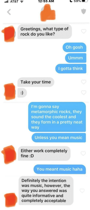 My bio said I liked rock. I'm hopeless: 12:55 AM  59%  ul AT&T •  Greetings, what type of  rock do you like?  Oh gosh  Ummm  I gotta think  Take your time  :)  I'm gonna say  metamorphic rocks, they  sound the coolest and  they form in a pretty neat  way  Unless you mean music  Either work completely  fine :D  You meant music haha  Definitely the intention  was music, however, the  way you answered was  quite informative and  completely acceptable My bio said I liked rock. I'm hopeless
