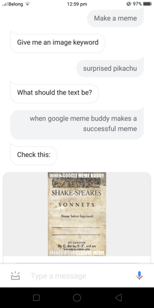 Don't try meme buddy: 12:59 pm  lBelong  97%  Make a meme  Give me an image keyword  surprised pikachu  What should the text be?  when google meme buddy makes a  successful meme  Check this:  WHEN GOOGLE MEME BUDDY  SHAKE-SPEARES  SONNETS  Neuer before Imprinted.  AT LONDON  By G. Eld for T. T. and are  to be folde by william Afpley  MAKES A SUCCESSFUL MEME  Type a message Don't try meme buddy